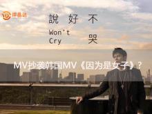 周杰伦《说好不哭》被爆抄袭韩国MV《因为是女子》?
