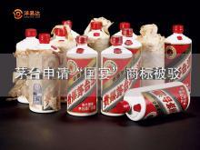"""贵州茅台商标申请再失利:放弃""""国酒""""又失""""国宴"""",我太难了"""
