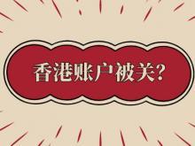 深度分析:香港账户被冻结?为什么银行就选择关你的香港账户?