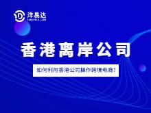 攻略 | 如何利用香港公司操作跨境电商?